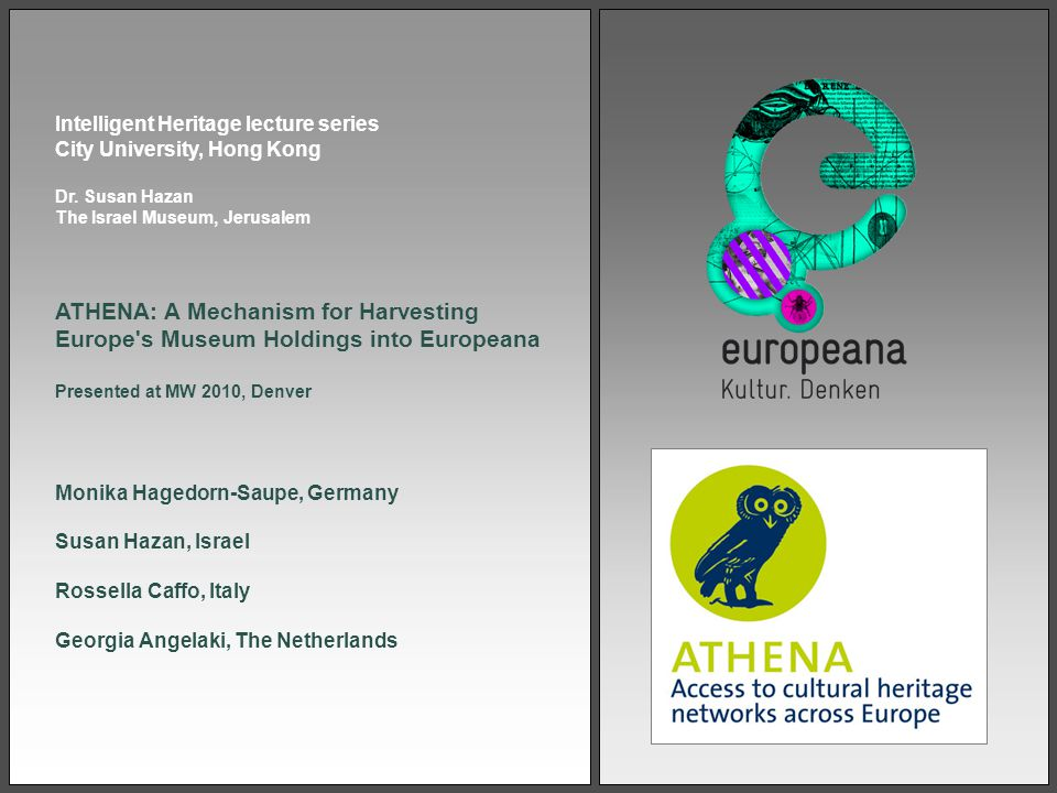 ATHENA: A Mechanism for Harvesting Europe s Museum Holdings into Europeana Presented at MW 2010, Denver Monika Hagedorn-Saupe, Germany Susan Hazan, Israel Rossella Caffo, Italy Georgia Angelaki, The Netherlands Intelligent Heritage lecture series City University, Hong Kong Dr.