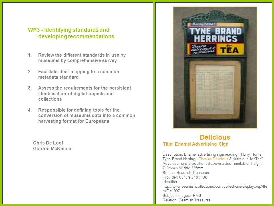 WP3 - Identifying standards and developing recommendations 1.Review the different standards in use by museums by comprehensive survey 2.Facilitate their mapping to a common metadata standard 3.Assess the requirements for the persistent identification of digital objects and collections 4.Responsible for defining tools for the conversion of museums data into a common harvesting format for Europeana Chris De Loof Gordon McKenna Title: Enamel Advertising Sign Description: Enamel advertising sign reading: Hurry Home.