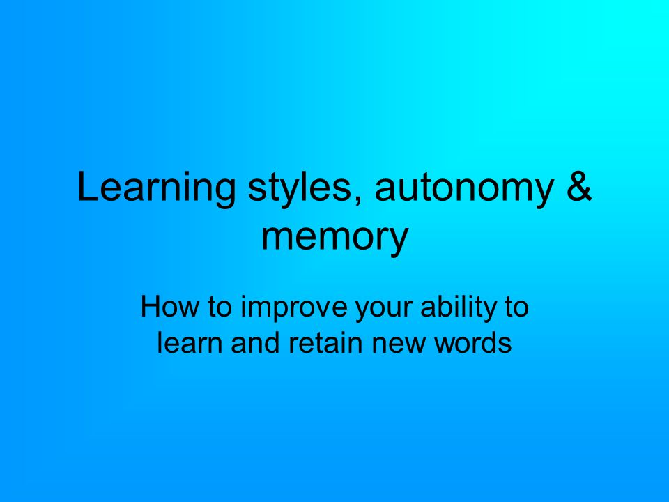 Learning styles, autonomy & memory How to improve your ability to learn and retain new words