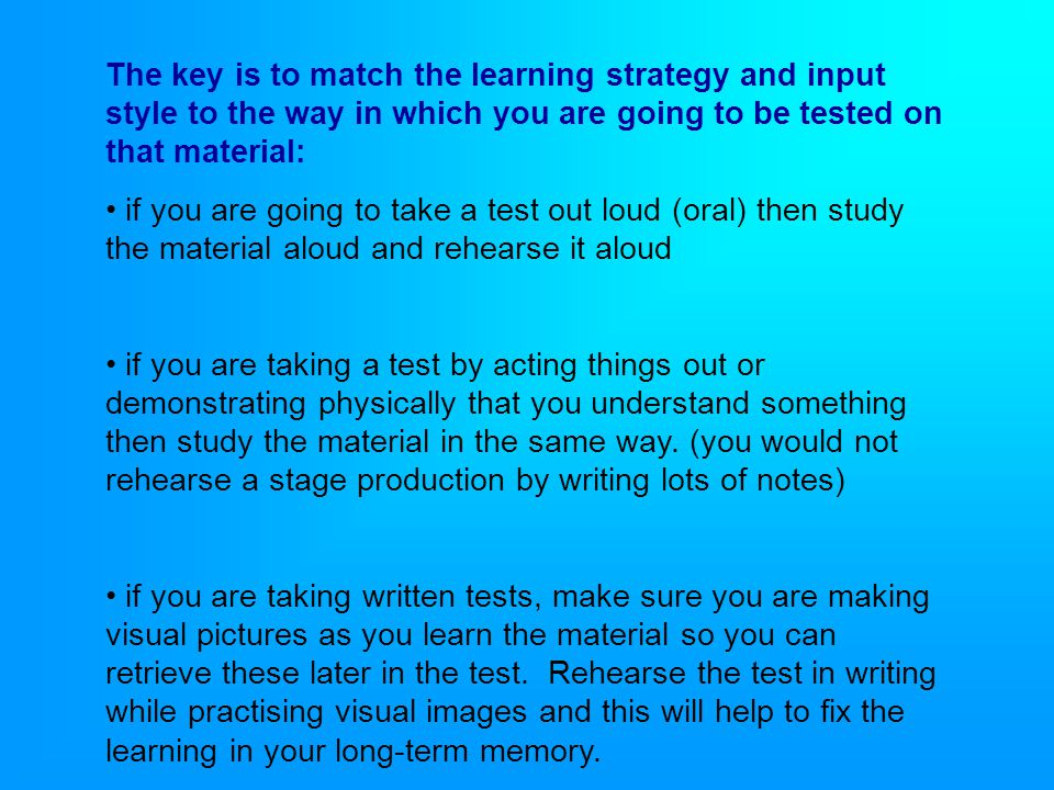 The key is to match the learning strategy and input style to the way in which you are going to be tested on that material: if you are going to take a test out loud (oral) then study the material aloud and rehearse it aloud if you are taking a test by acting things out or demonstrating physically that you understand something then study the material in the same way.
