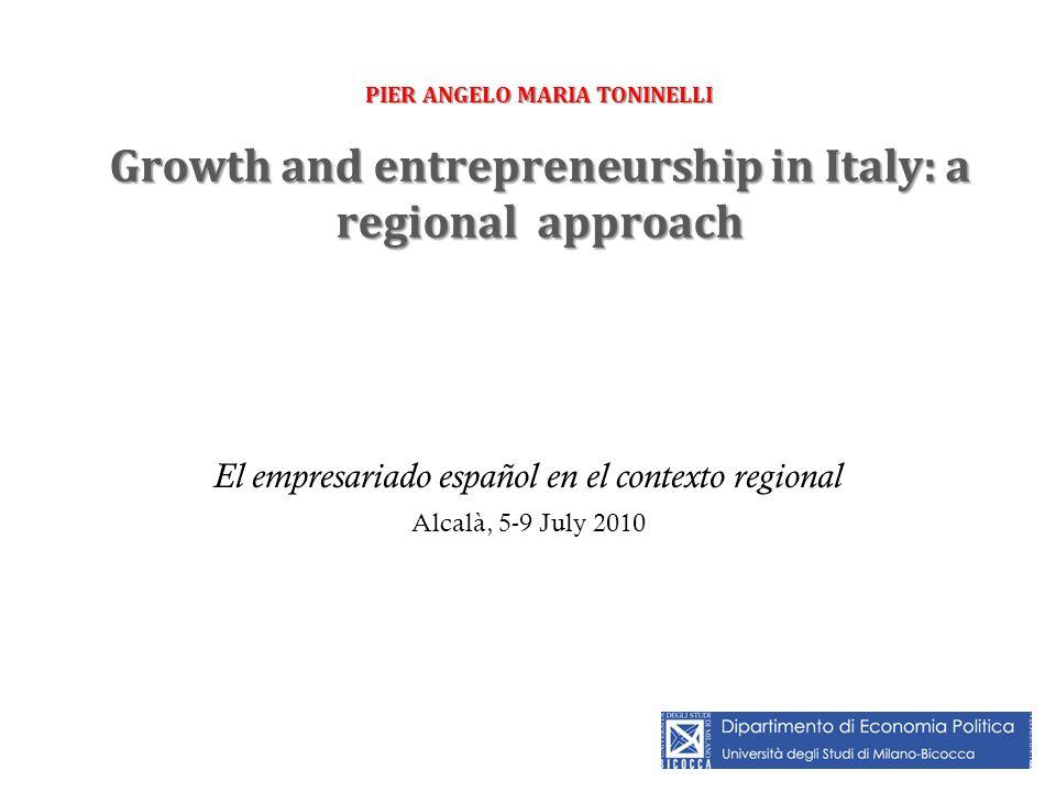 PIER ANGELO MARIA TONINELLI Growth and entrepreneurship in Italy: a regional approach El empresariado español en el contexto regional Alcalà, 5-9 July