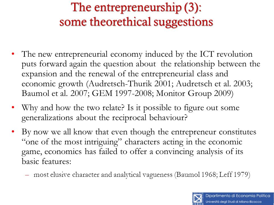 The entrepreneurship (3): some theorethical suggestions The new entrepreneurial economy induced by the ICT revolution puts forward again the question about the relationship between the expansion and the renewal of the entrepreneurial class and economic growth (Audretsch-Thurik 2001; Audretsch et al.
