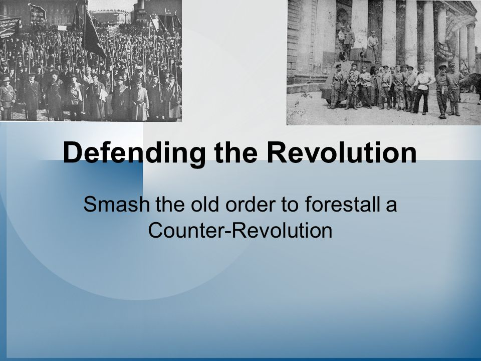 Defending the Revolution Smash the old order to forestall a Counter-Revolution