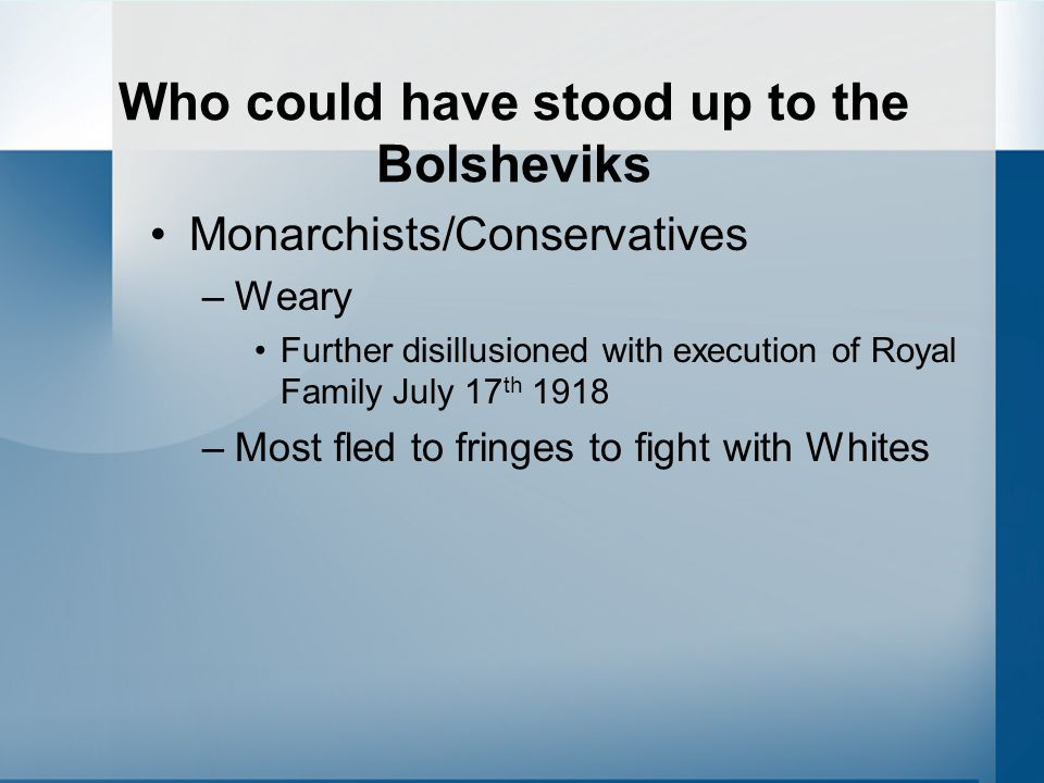 Who could have stood up to the Bolsheviks Monarchists/Conservatives –Weary Further disillusioned with execution of Royal Family July 17 th 1918 –Most