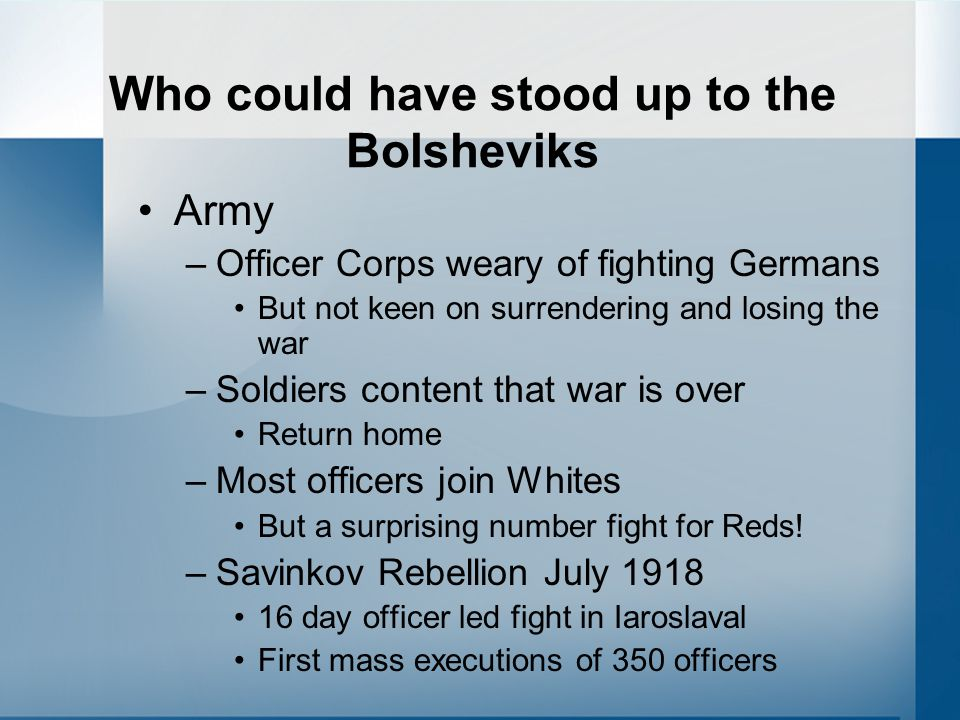 Who could have stood up to the Bolsheviks Army –Officer Corps weary of fighting Germans But not keen on surrendering and losing the war –Soldiers cont