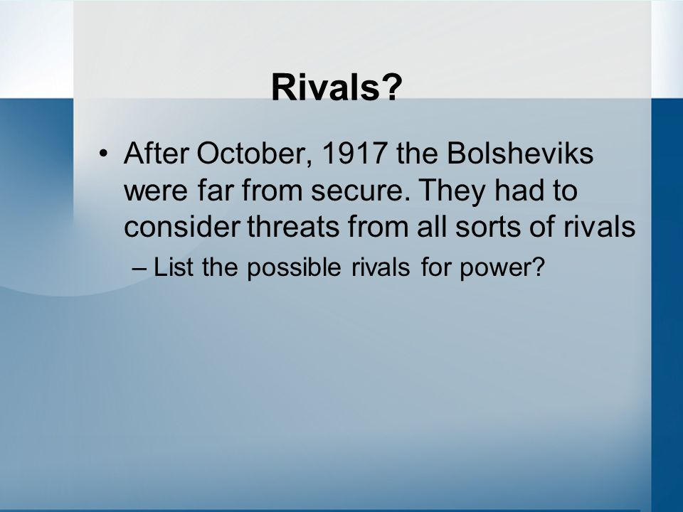 Rivals? After October, 1917 the Bolsheviks were far from secure. They had to consider threats from all sorts of rivals –List the possible rivals for p