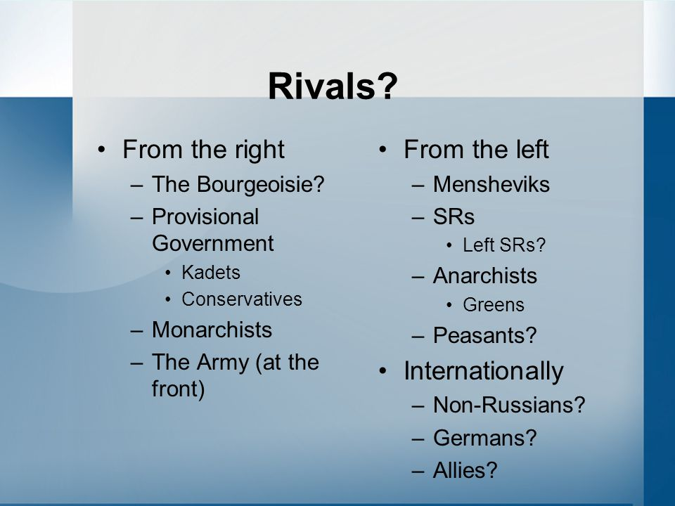 Rivals? From the right –The Bourgeoisie? –Provisional Government Kadets Conservatives –Monarchists –The Army (at the front) From the left –Mensheviks
