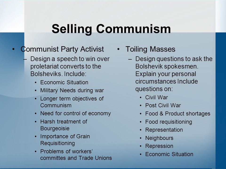 Selling Communism Communist Party Activist –Design a speech to win over proletariat converts to the Bolsheviks. Include: Economic Situation Military N