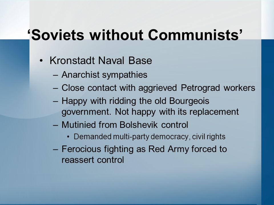 'Soviets without Communists' Kronstadt Naval Base –Anarchist sympathies –Close contact with aggrieved Petrograd workers –Happy with ridding the old Bo