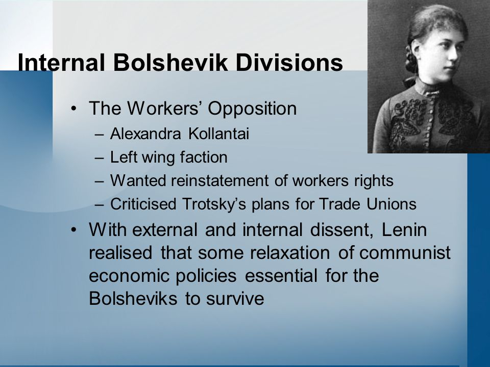 Internal Bolshevik Divisions The Workers' Opposition –Alexandra Kollantai –Left wing faction –Wanted reinstatement of workers rights –Criticised Trots