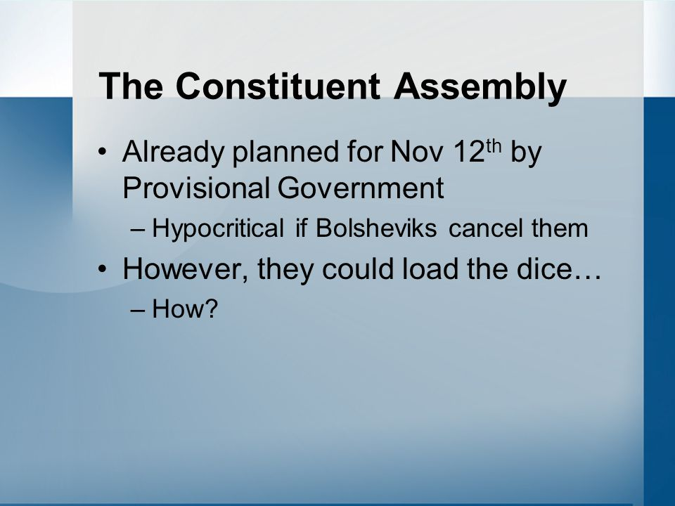 The Constituent Assembly Already planned for Nov 12 th by Provisional Government –Hypocritical if Bolsheviks cancel them However, they could load the dice… –Outlaw freedom of Assembly –Close down hostile Press –Use government resources for Bolshevik Campaign