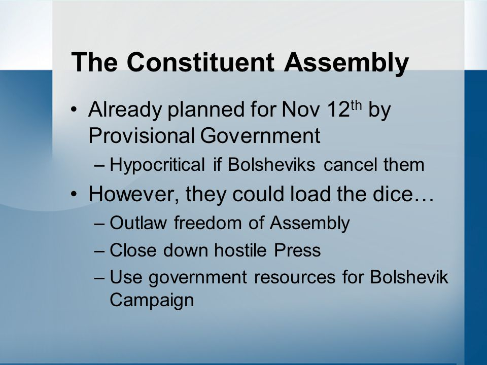 The Constituent Assembly Already planned for Nov 12 th by Provisional Government –Hypocritical if Bolsheviks cancel them However, they could load the