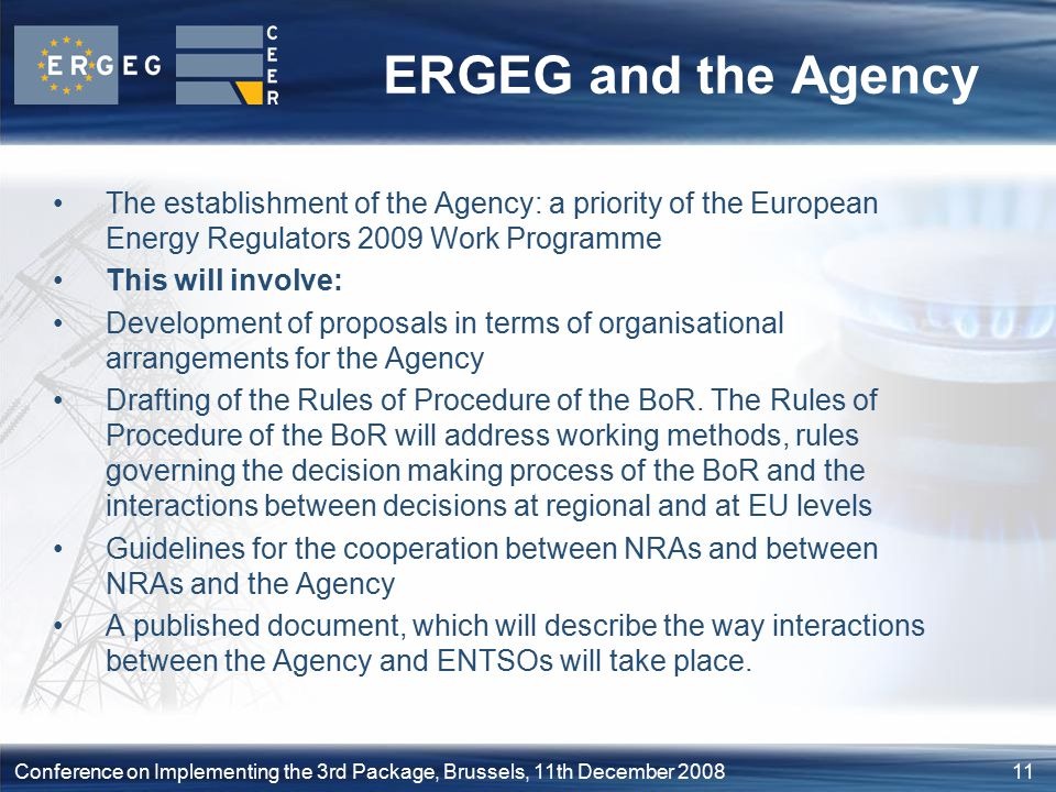 11Conference on Implementing the 3rd Package, Brussels, 11th December 2008 ERGEG and the Agency The establishment of the Agency: a priority of the European Energy Regulators 2009 Work Programme This will involve: Development of proposals in terms of organisational arrangements for the Agency Drafting of the Rules of Procedure of the BoR.
