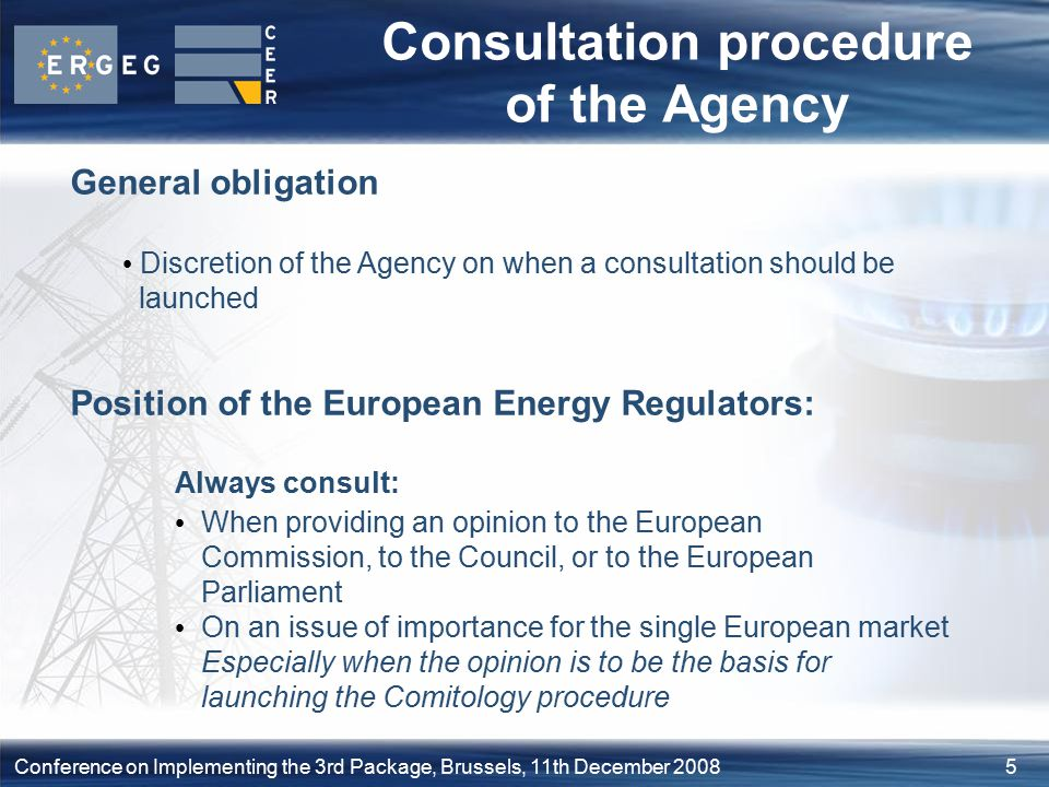 5Conference on Implementing the 3rd Package, Brussels, 11th December 2008 Consultation procedure of the Agency General obligation Discretion of the Agency on when a consultation should be launched Position of the European Energy Regulators: Always consult: When providing an opinion to the European Commission, to the Council, or to the European Parliament On an issue of importance for the single European market Especially when the opinion is to be the basis for launching the Comitology procedure