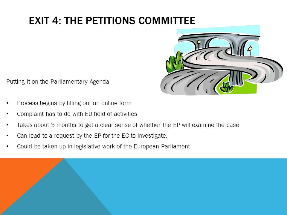 EXIT 4: THE PETITIONS COMMITTEE Putting it on the Parliamentary Agenda Process begins by filling out an online form Complaint has to do with EU field of activities Takes about 3 months to get a clear sense of whether the EP will examine the case Can lead to a request by the EP for the EC to investigate, Could be taken up in legislative work of the European Parliament
