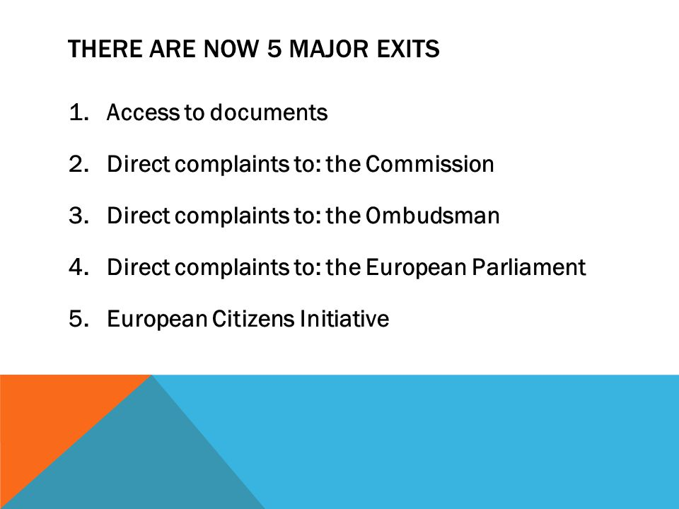 THERE ARE NOW 5 MAJOR EXITS 1.Access to documents 2.Direct complaints to: the Commission 3.Direct complaints to: the Ombudsman 4.Direct complaints to: the European Parliament 5.European Citizens Initiative