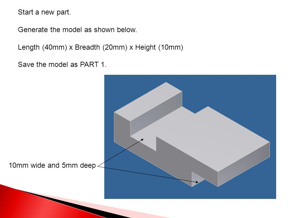 Start a new part. Generate the model as shown below. Length (40mm) x Breadth (20mm) x Height (10mm) Save the model as PART 1. 10mm wide and 5mm deep