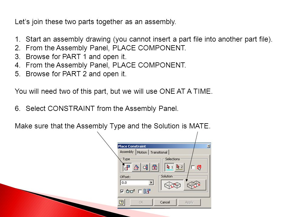 Let's join these two parts together as an assembly. 1.Start an assembly drawing (you cannot insert a part file into another part file). 2.From the Ass