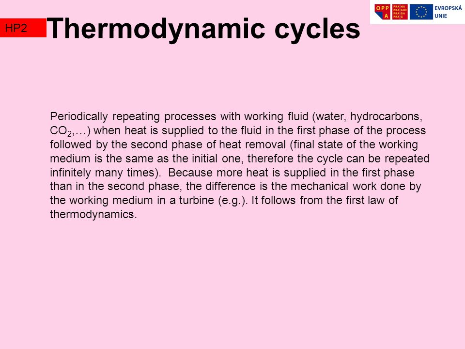 Thermodynamic cycles TZ2HP2 Periodically repeating processes with working fluid (water, hydrocarbons, CO 2,…) when heat is supplied to the fluid in the first phase of the process followed by the second phase of heat removal (final state of the working medium is the same as the initial one, therefore the cycle can be repeated infinitely many times).