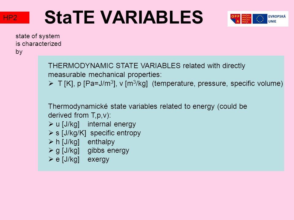 StaTE VARIABLES TZ1 THERMODYNAMIC STATE VARIABLES related with directly measurable mechanical properties:  T [K], p [Pa=J/m 3 ], v [m 3 /kg] (temperature, pressure, specific volume) Thermodynamické state variables related to energy (could be derived from T,p,v):  u [J/kg] internal energy  s [J/kg/K] specific entropy  h [J/kg] enthalpy  g [J/kg] gibbs energy  e [J/kg] exergy state of system is characterized by HP2