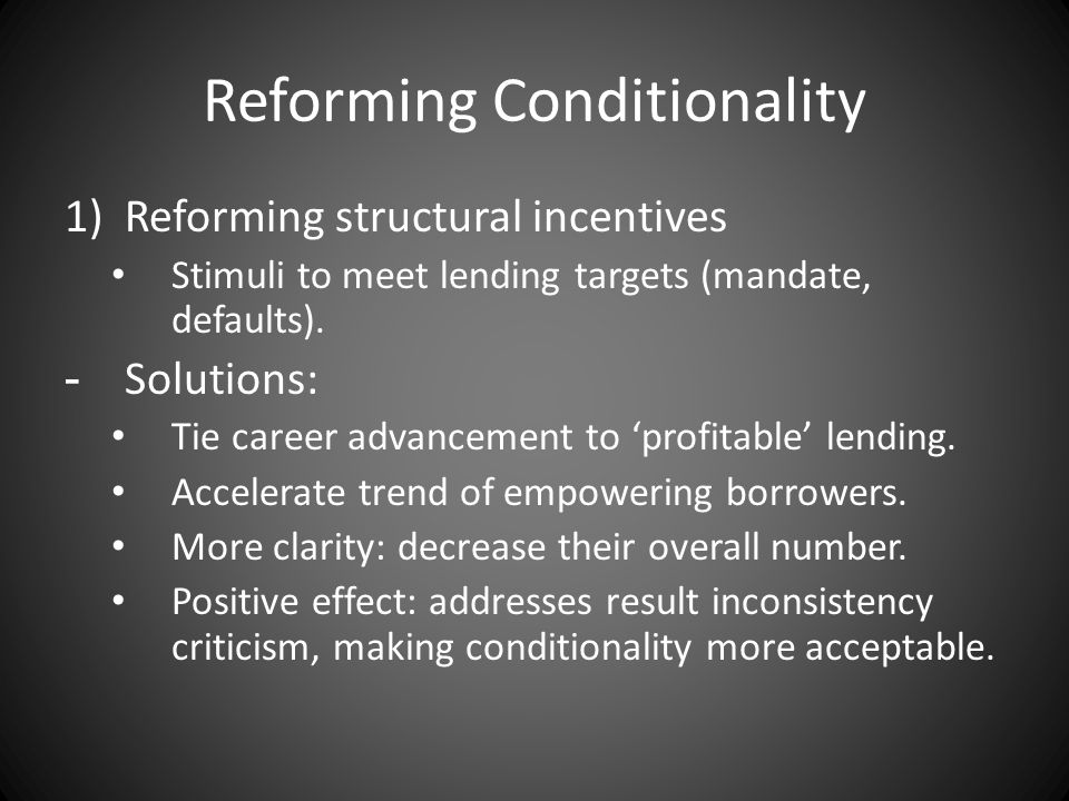 Reforming Conditionality 1)Reforming structural incentives Stimuli to meet lending targets (mandate, defaults). -Solutions: Tie career advancement to