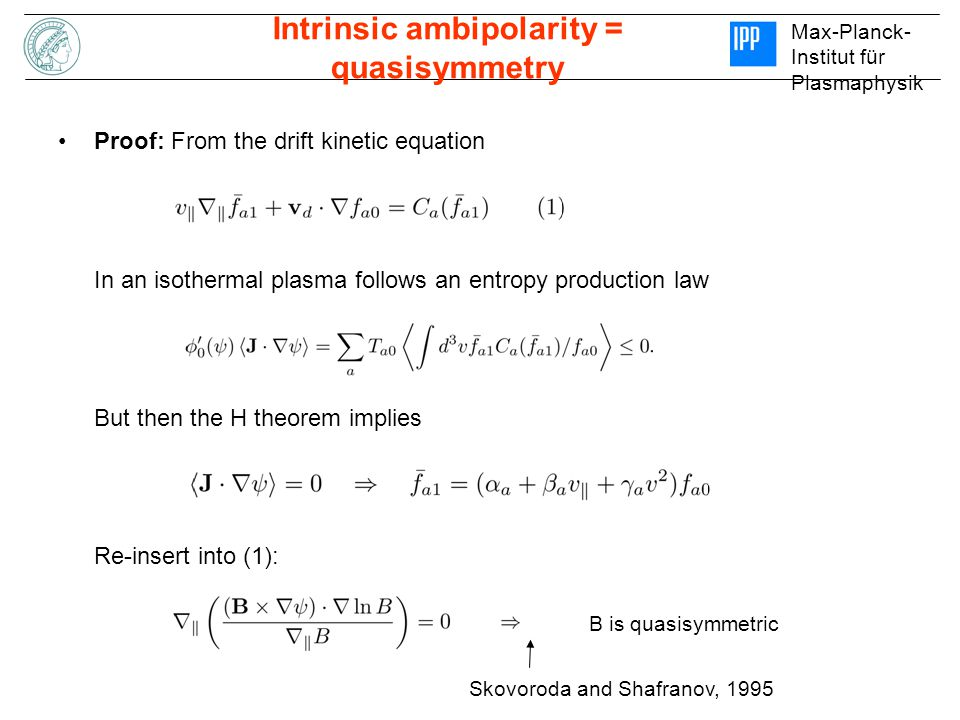 Max-Planck- Institut für Plasmaphysik Intrinsic ambipolarity = quasisymmetry Proof: From the drift kinetic equation In an isothermal plasma follows an entropy production law But then the H theorem implies Re-insert into (1): B is quasisymmetric Skovoroda and Shafranov, 1995