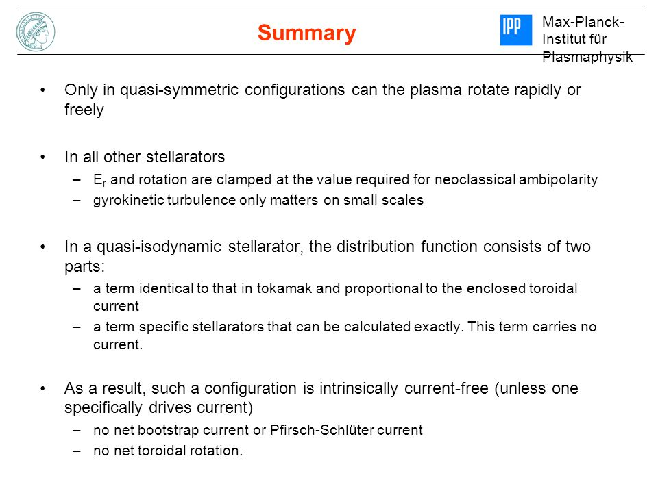Max-Planck- Institut für Plasmaphysik Summary Only in quasi-symmetric configurations can the plasma rotate rapidly or freely In all other stellarators –E r and rotation are clamped at the value required for neoclassical ambipolarity –gyrokinetic turbulence only matters on small scales In a quasi-isodynamic stellarator, the distribution function consists of two parts: –a term identical to that in tokamak and proportional to the enclosed toroidal current –a term specific stellarators that can be calculated exactly.