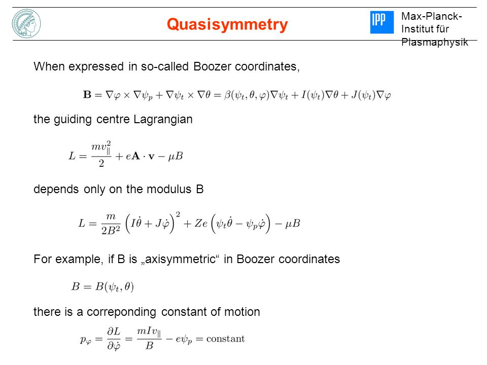"""Max-Planck- Institut für Plasmaphysik Quasisymmetry When expressed in so-called Boozer coordinates, the guiding centre Lagrangian depends only on the modulus B For example, if B is """"axisymmetric in Boozer coordinates there is a correponding constant of motion"""