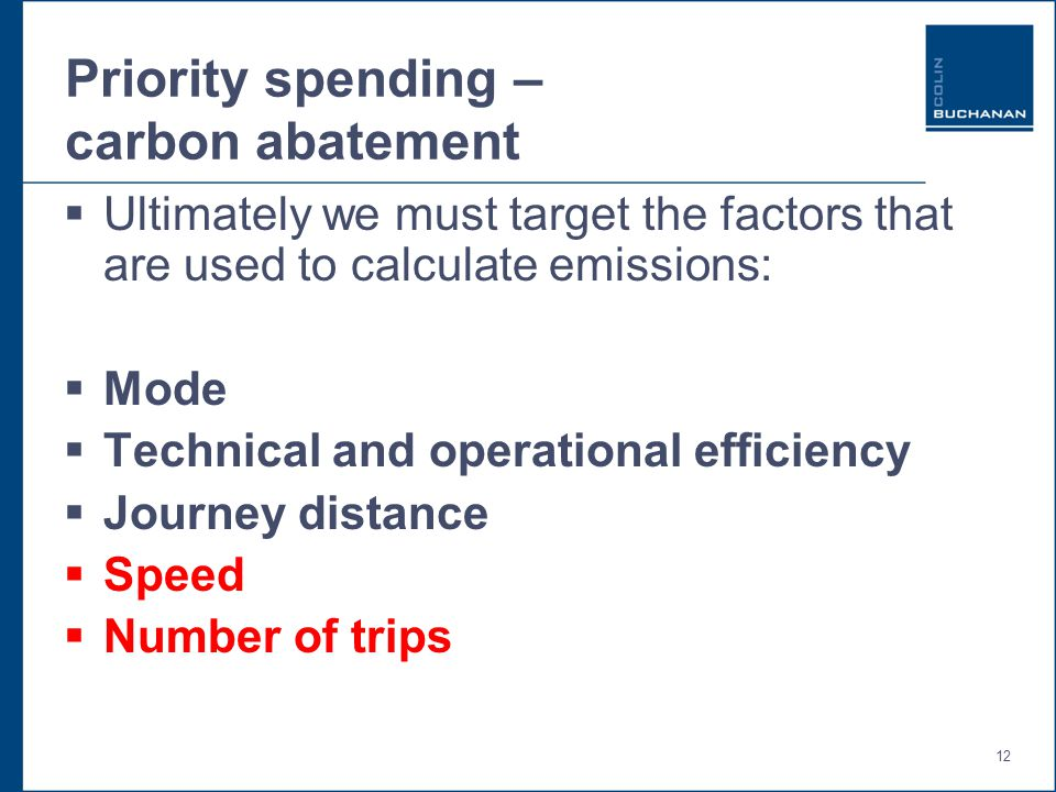 12 Priority spending – carbon abatement  Ultimately we must target the factors that are used to calculate emissions:  Mode  Technical and operational efficiency  Journey distance  Speed  Number of trips