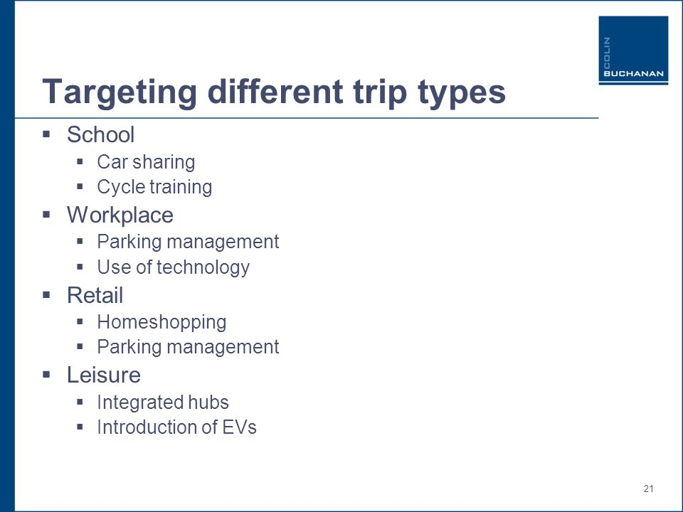 21 Targeting different trip types  School  Car sharing  Cycle training  Workplace  Parking management  Use of technology  Retail  Homeshopping  Parking management  Leisure  Integrated hubs  Introduction of EVs
