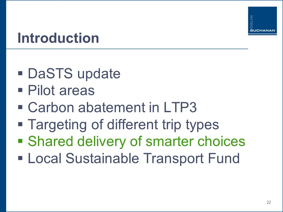 22 Introduction  DaSTS update  Pilot areas  Carbon abatement in LTP3  Targeting of different trip types  Shared delivery of smarter choices  Local Sustainable Transport Fund