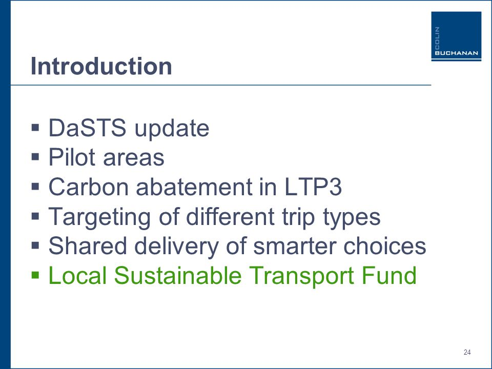 24 Introduction  DaSTS update  Pilot areas  Carbon abatement in LTP3  Targeting of different trip types  Shared delivery of smarter choices  Local Sustainable Transport Fund