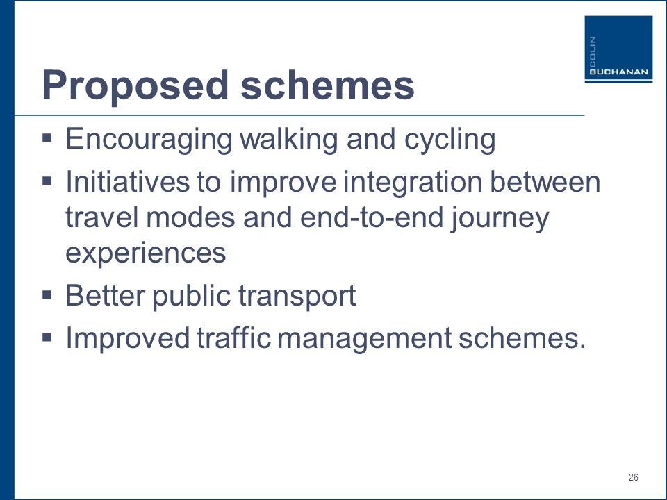 26 Proposed schemes  Encouraging walking and cycling  Initiatives to improve integration between travel modes and end-to-end journey experiences  Better public transport  Improved traffic management schemes.