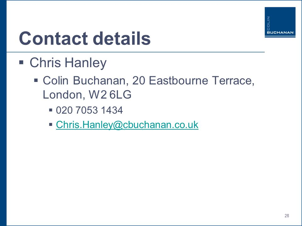 28 Contact details  Chris Hanley  Colin Buchanan, 20 Eastbourne Terrace, London, W2 6LG  020 7053 1434  Chris.Hanley@cbuchanan.co.uk Chris.Hanley@cbuchanan.co.uk