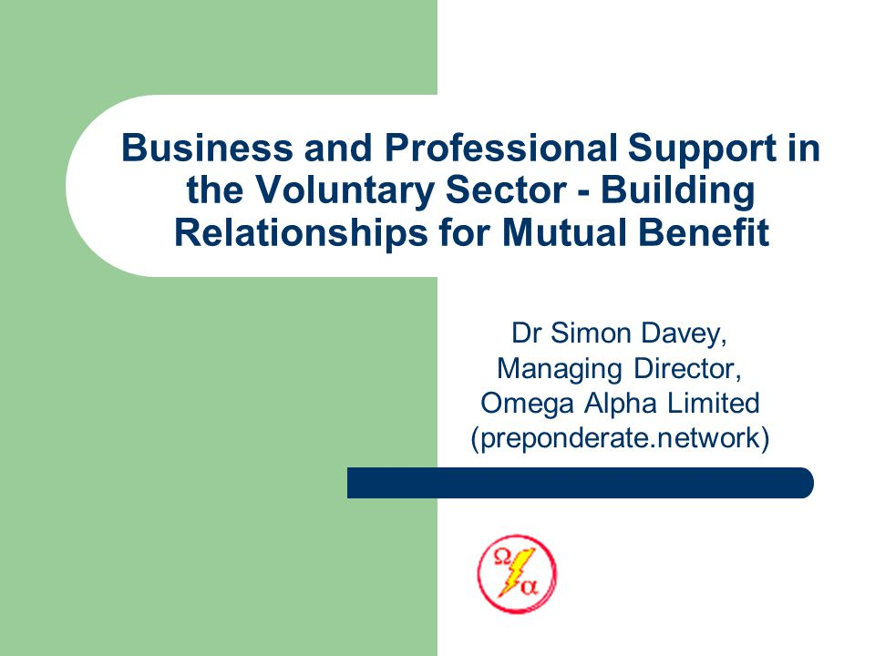 Business and Professional Support in the Voluntary Sector - Building Relationships for Mutual Benefit Dr Simon Davey, Managing Director, Omega Alpha Limited (preponderate.network)