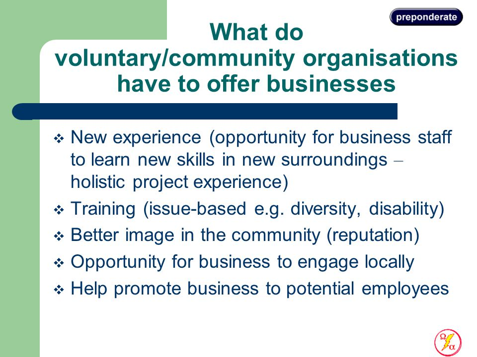 What do voluntary/community organisations have to offer businesses  New experience (opportunity for business staff to learn new skills in new surroundings – holistic project experience)  Training (issue-based e.g.