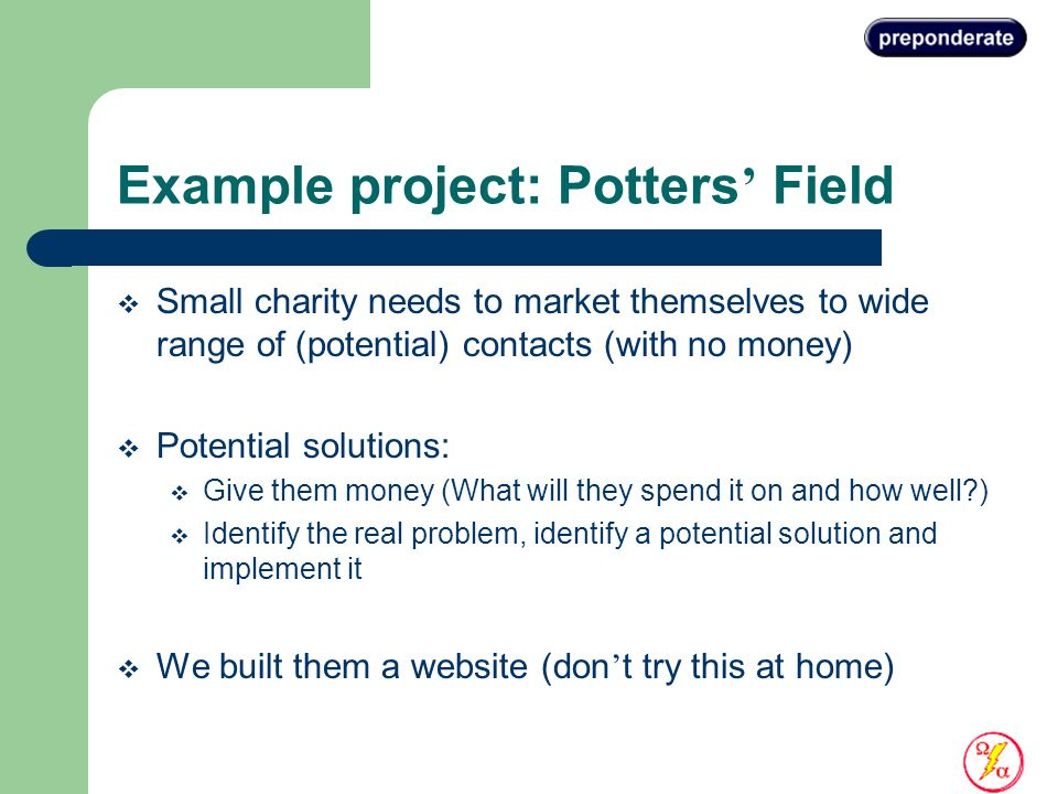 Example project: Potters ' Field  Small charity needs to market themselves to wide range of (potential) contacts (with no money)  Potential solutions:  Give them money (What will they spend it on and how well )  Identify the real problem, identify a potential solution and implement it  We built them a website (don ' t try this at home)