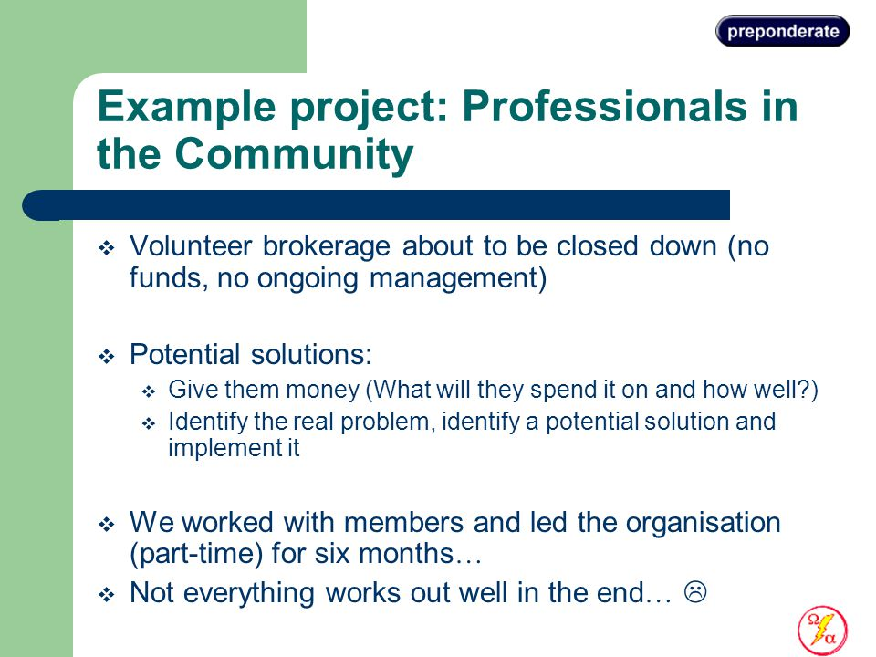 Example project: Professionals in the Community  Volunteer brokerage about to be closed down (no funds, no ongoing management)  Potential solutions:  Give them money (What will they spend it on and how well )  Identify the real problem, identify a potential solution and implement it  We worked with members and led the organisation (part-time) for six months …  Not everything works out well in the end … 