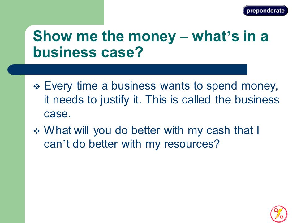 Show me the money – what ' s in a business case.