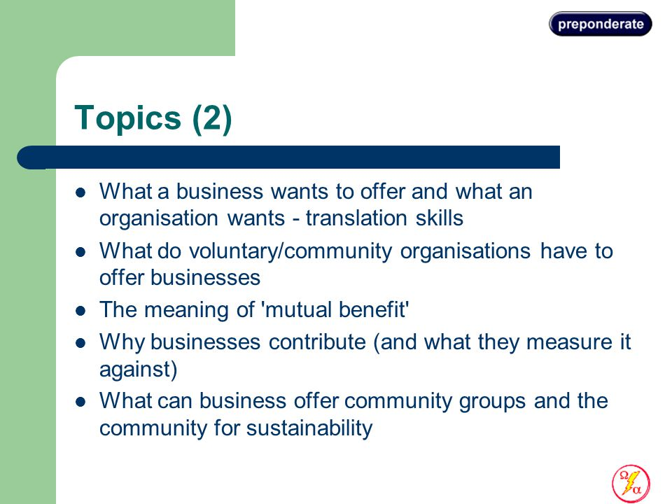 Topics (2) What a business wants to offer and what an organisation wants - translation skills What do voluntary/community organisations have to offer businesses The meaning of mutual benefit Why businesses contribute (and what they measure it against) What can business offer community groups and the community for sustainability
