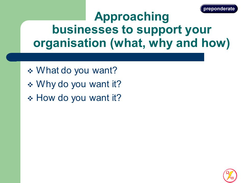 Approaching businesses to support your organisation (what, why and how)  What do you want.