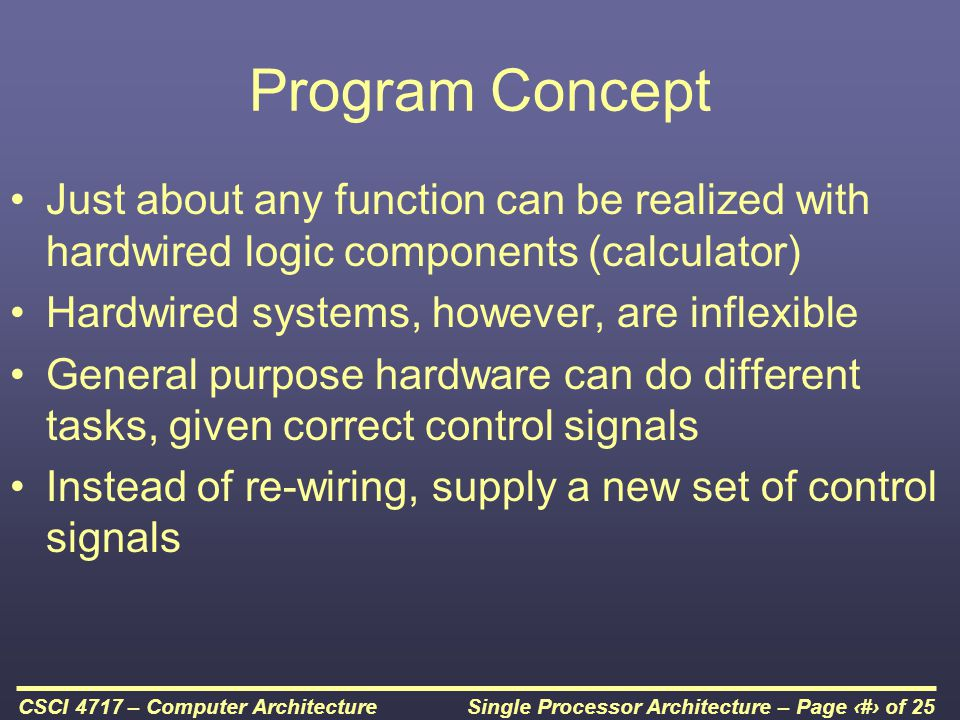 Single Processor Architecture – Page 4 of 25CSCI 4717 – Computer Architecture How Can We Create a Program.