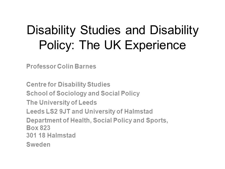 Disability Studies and Disability Policy: The UK Experience Professor Colin Barnes Centre for Disability Studies School of Sociology and Social Policy