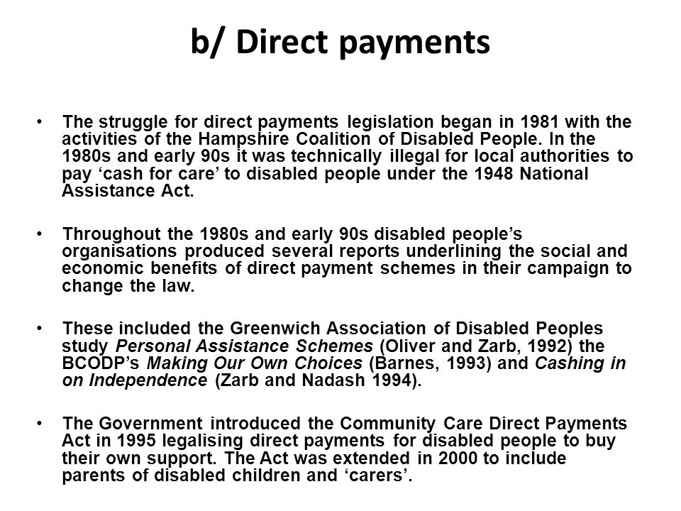 b/ Direct payments The struggle for direct payments legislation began in 1981 with the activities of the Hampshire Coalition of Disabled People. In th