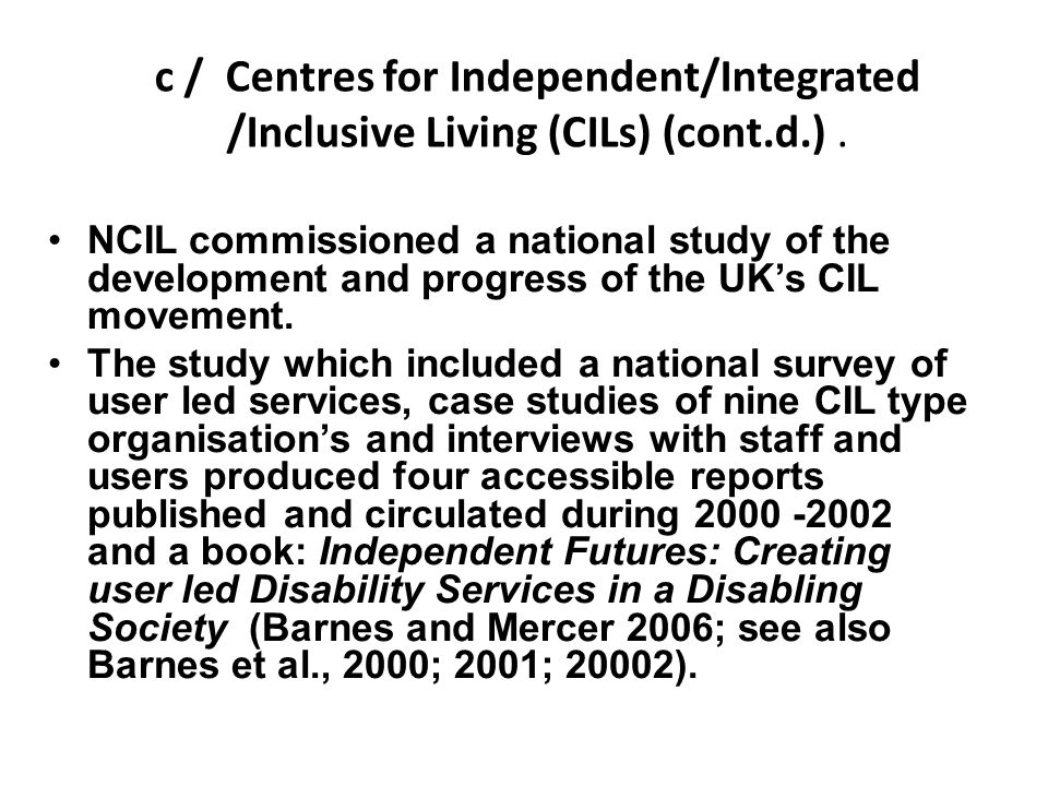 c / Centres for Independent/Integrated /Inclusive Living (CILs) (cont.d.). NCIL commissioned a national study of the development and progress of the U