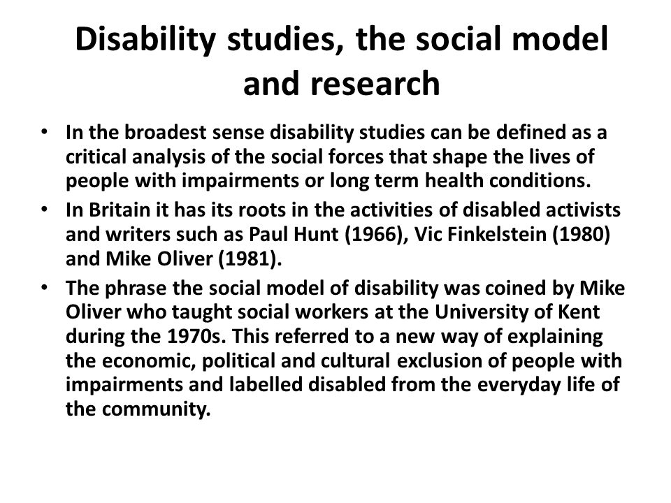 Disability studies, the social model and research In the broadest sense disability studies can be defined as a critical analysis of the social forces