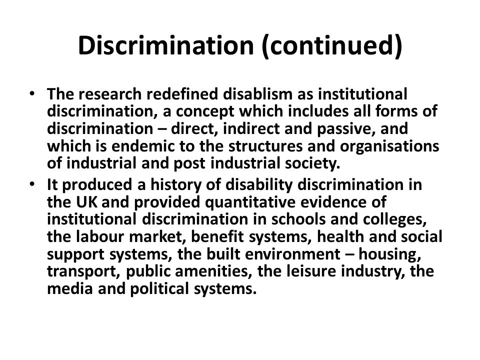Discrimination (continued) The research redefined disablism as institutional discrimination, a concept which includes all forms of discrimination – di