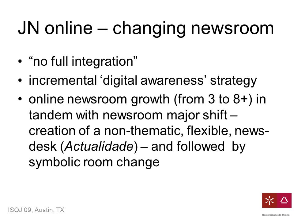 ISOJ'09, Austin, TX JN online – changing newsroom no full integration incremental 'digital awareness' strategy online newsroom growth (from 3 to 8+) in tandem with newsroom major shift – creation of a non-thematic, flexible, news- desk (Actualidade) – and followed by symbolic room change
