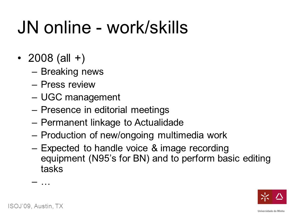 ISOJ'09, Austin, TX JN online - work/skills 2008 (all +) –Breaking news –Press review –UGC management –Presence in editorial meetings –Permanent linkage to Actualidade –Production of new/ongoing multimedia work –Expected to handle voice & image recording equipment (N95's for BN) and to perform basic editing tasks –…