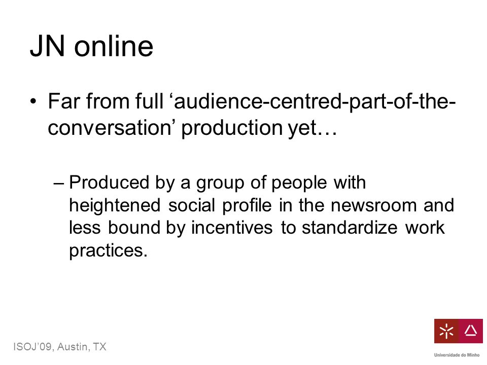 ISOJ'09, Austin, TX JN online Far from full 'audience-centred-part-of-the- conversation' production yet… –Produced by a group of people with heightened social profile in the newsroom and less bound by incentives to standardize work practices.